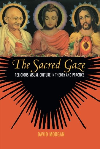 The Sacred Gaze: Religious Visual Culture in Theory and Practice por David Morgan