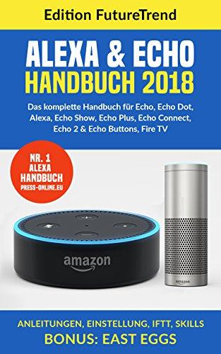 Amazon Echo Handbuch 2018: Das komplette Buch für Echo, Echo Dot, Alexa, Echo Show, Echo Plus, Echo Connect, Echo2 & Echo Buttons, Fire TV, Anleitungen, Einstellung, IFTT, Skills Bonus: East Eggs