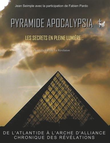 Pyramide Apocalypsia, les secrets en pleine lumière : De l'atlantide à l'arche d'alliance, chronique des révélations