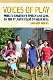 Voices of Play: Miskitu Children's Speech and Song on the Atlantic Coast of Nicaragua (First Peoples: New Directions in Indigenous Studies)