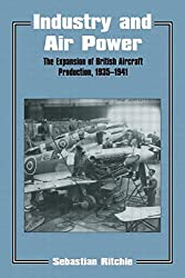 Industry and Air Power: The Expansion of British Aircraft Production, 1935-1941: Expansion of British Aircraft Production, 1935-41 (Studies in Air Power)