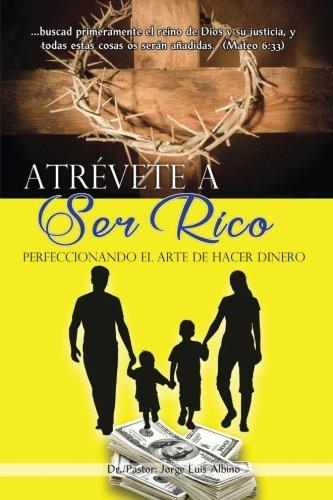 Atrevete a Ser Rico: Perfeccionando el Arte de Hacer Dinero por Dr. Jorge Luis Albino