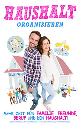 Haushalt organisieren: Mehr Zeit für Familie, Freunde, Beruf und den Haushalt (Zeitmanagement, Haushalt nebenbei, Haushalt entrümpeln, stressfreier Leben) (Setzen Home)