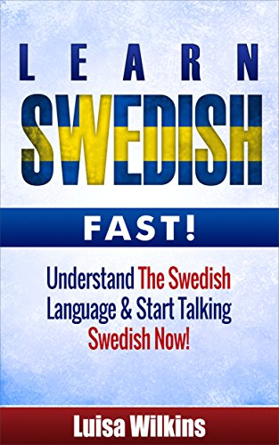 Swedish: Learn Swedish Fast. Understand The Swedish Language & Start Talking Swedish Now (Swedish Language, Travel Guide) (English Edition)