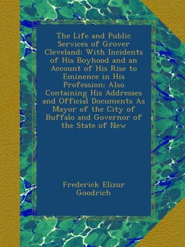 The Life and Public Services of Grover Cleveland: With Incidents of His Boyhood and an Account of His Rise to Eminence in His Profession; Also ... of Buffalo and Governor of the State of New