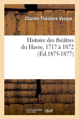 Histoire des théâtres du Havre, 1717 à 1872, (Éd.1875-1877)