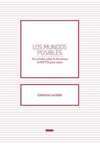 Los mundos posibles: Un estudio sobre la literatura LGBTTI para niñxs por Gabriela Larralde