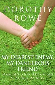 My Dearest Enemy, My Dangerous Friend: Making and Breaking Sibling Bonds by [Rowe, Dorothy]