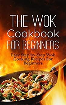 The Wok Cookbook For Beginners: Easy Step-by-Step Wok Cooking Recipes For Beginners by [Stone, Martha]