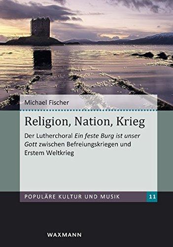 Religion, Nation, Krieg: Der Lutherchoral Ein feste Burg ist unser Gott zwischen Befreiungskriegen und Erstem Weltkrieg (Populäre Kultur und Musik)
