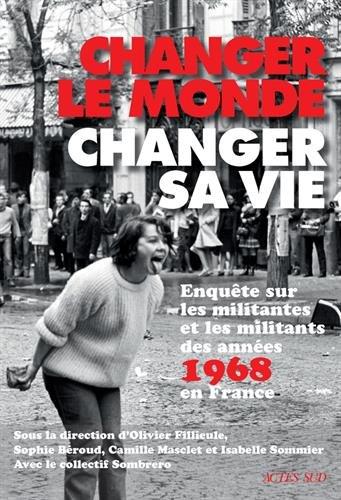 Changer le monde, changer sa vie : Enquête sur les militantes et militants des années 68 en France par Olivier Fillieule, Sophie Béroud, Camille Masclet, Isabelle Sommier