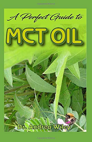 A perfect guide to MCT Oil: A complete guide on all you need to know about the wonderful Mct Oil, how its gotten, and its numerous health benefits! (Andrea Wiley)