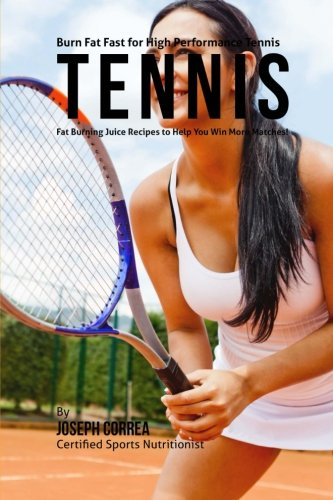 Burn Fat Fast for High Performance Tennis: Fat Burning Juice Recipes to Help You Win More Matches! por Joseph Correa