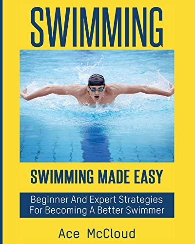 Swimming: Swimming Made Easy: Beginner and Expert Strategies For Becoming A Better Swimmer (Swimming Secrets Tips Coaching Training Strategy Guide Book 1) (English Edition) -