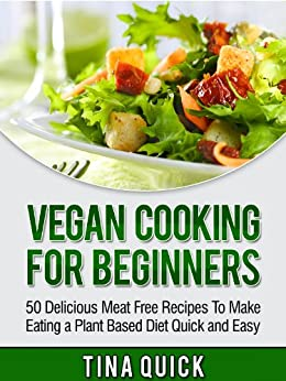 Vegan Cooking For Beginners: 50 Delicious Meat Free Recipes To Make Eating a Plant Based Diet Quick and Easy (Vegan Cookbooks Book 1) by [Quick, Tina]