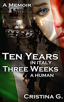 Ten Years in Italy, Three Weeks a Human: A Memoir by [G., Cristina]