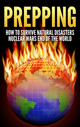 prepping how to survive natural disasters nuclear wars and the end of the