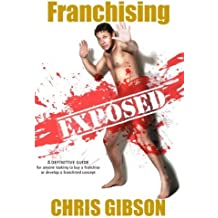 Franchising Exposed: A Definitive Guide - for anyone looking to buy a franchise or develop a franchised concept by Chris Gibson (2013-01-29)