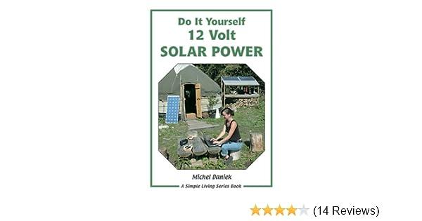 Do it yourself 12 volt solar power a do it yourself guide simple do it yourself 12 volt solar power a do it yourself guide simple living amazon michel daniek 9781856230391 books solutioingenieria Images