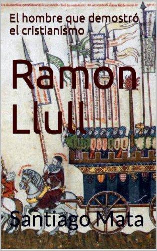 Ramon Llull. El hombre que demostró el cristianismo por Santiago Mata