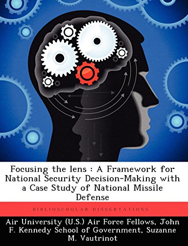 Focusing the lens : A Framework for National Security Decision-Making with a Case Study of National Missile Defense S&f Lens Case