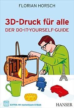 3D-Druck für alle: Der Do-it-yourself-Guide von [Horsch, Florian]