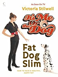 It's Me or the Dog: Fat Dog Slim: How to have a healthy, happy pet by Victoria Stilwell (3-Jan-2007) Hardcover