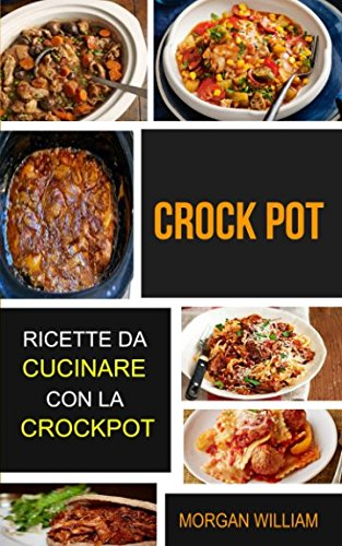 Crock Pot: Ricette da cucinare con la Crockpot di Morgan William