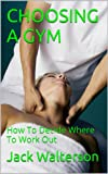 CHOOSING A GYM: How To Decide Where To Work Out (English Edition)