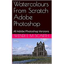 Watercolours From Scratch Adobe Photoshop: All Adobe Photoshop Versions (Adobe Photoshop Made Easy Book 374)