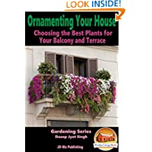 Ornamenting Your House - Choosing the Best Plants for Your Balcony and Terrace (Gardening Series Book 10)