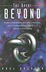 The Great Beyond: Higher Dimensions, Parallel Universes and the Extraordinary Search for a Theory of Everything by Paul Halpern (2004-07-05)