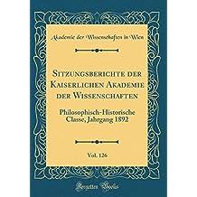 Sitzungsberichte der Kaiserlichen Akademie der Wissenschaften, Vol. 126: Philosophisch-Historische Classe, Jahrgang 1892 (Classic Reprint)