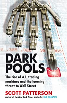Dark Pools: The rise of A.I. trading machines and the looming threat to Wall Street by [Patterson, Scott]