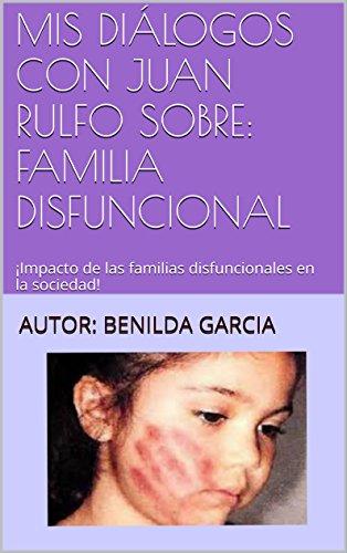 MIS DIÁLOGOS CON JUAN RULFO SOBRE: FAMILIA DISFUNCIONAL: ¡Impacto de las familias disfuncionales en la sociedad! (Conversaciones con Juan Rulfo nº 1) por BENILDA GARCIA