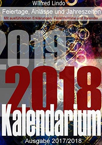 Kalendarium 2018 / 2019 - Feiertage, Anlässe, Sitten und deren Herkunft inklusive Kalender: Grundsätzliches und Wissenswertes rund um die Zeit - Was Sie zu Feiertagen schon immer wissen wollten