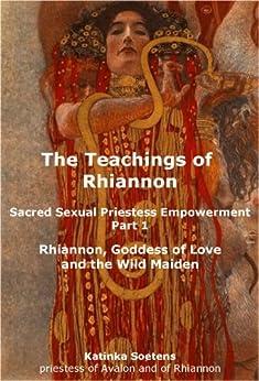 The Teachings of Rhiannon Part 1: Sacred Sexual Priestess Empowerment (English Edition) von [Soetens, Katinka]
