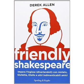 Friendly Shakespeare. Impara L'inglese (Divertendoti) Con Amleto, Giulietta, Otello E Altri Indimenticabili Amici