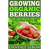 Gardening: Growing Organic Berries: The Ultimate Guide to Naturally Growing the Most Delicious Berries at Home (Healthy, Natural, and Organic Berry Gardening for Beginners) (English Edition)