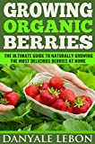 Gardening: Growing Organic Berries: The Ultimate Guide to Naturally Growing the Most Delicious Berries at Home (Healthy, Natural, and Organic Berry Gardening for Beginners Book 1)