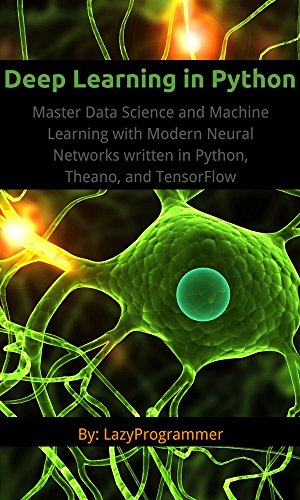 Deep Learning in Python: Master Data Science and Machine Learning with Modern Neural Networks written in Python, Theano, and TensorFlow (Machine Learning in Python) by [LazyProgrammer]