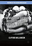 The History of Catholic Intellectual Life in Scotland, 1918-1965 (Histories of the Sa...