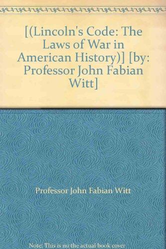 [(Lincoln's Code: The Laws of War in American History)] [by: Professor John Fabian Witt]