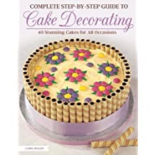 Complete Step-By-Step Guide to Cake Decorating: 40 Stunning Cakes for All Occasions
