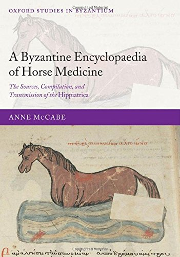 A Byzantine Encyclopaedia of Horse Medicine: The Sources, Compilation, and Transmission of the Hippiatrica (Oxford Studies in Byzantium)