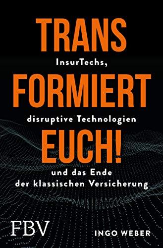 Transformiert Euch!: InsurTechs, disruptive Technologien und das Ende der klassischen Versicherung