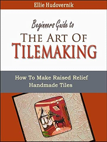 The Art Of Tilemaking (How To Make Raised Relief Handmade Tiles Book 1)