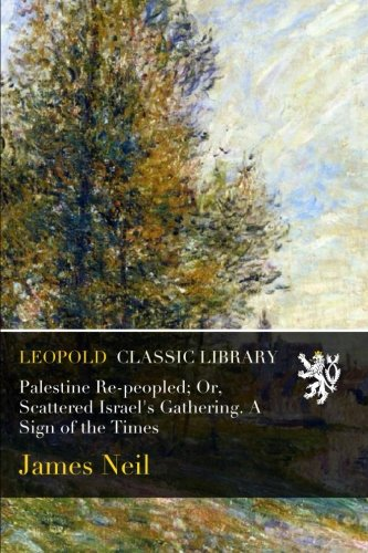 Palestine Re-peopled; Or, Scattered Israel's Gathering. A Sign of the Times por James Neil