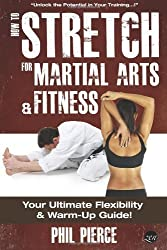 How to Stretch for Martial Arts and Fitness:: Your Ultimate Flexibility and Warm Up Guide! by Pierce, Phil (2013) Paperback