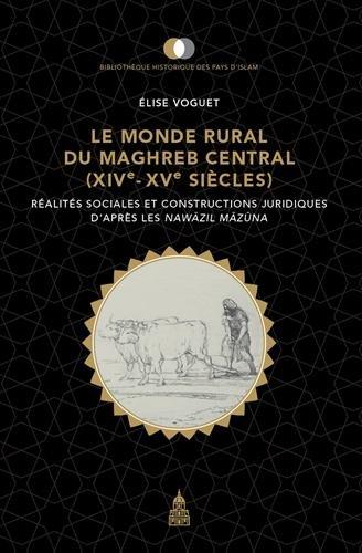 Le monde rural du Maghreb central (XIVe-XVe siècles) : Réalités sociales et constructions juridiques d'après les Nawazil Mazuna par Elise Voguet